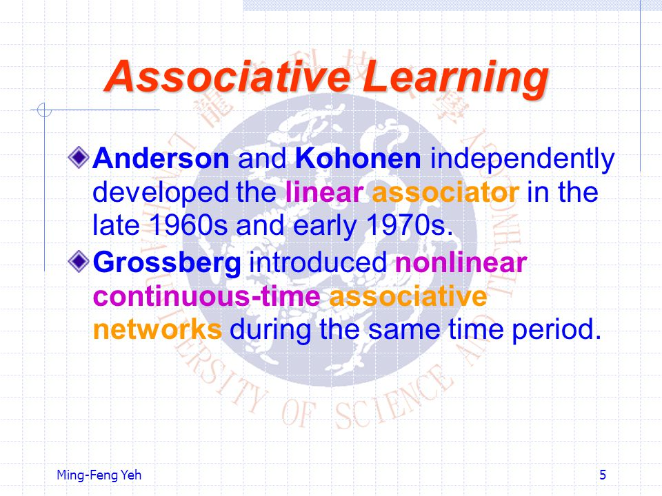 Ming-Feng Yeh5 Associative Learning Anderson and Kohonen independently developed the linear associator in the late 1960s and early 1970s.