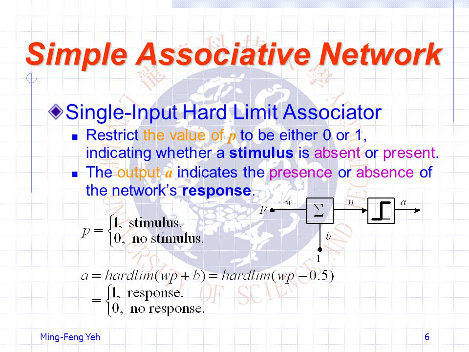 Ming-Feng Yeh6 Simple Associative Network Single-Input Hard Limit Associator Restrict the value of p to be either 0 or 1, indicating whether a stimulus is absent or present.