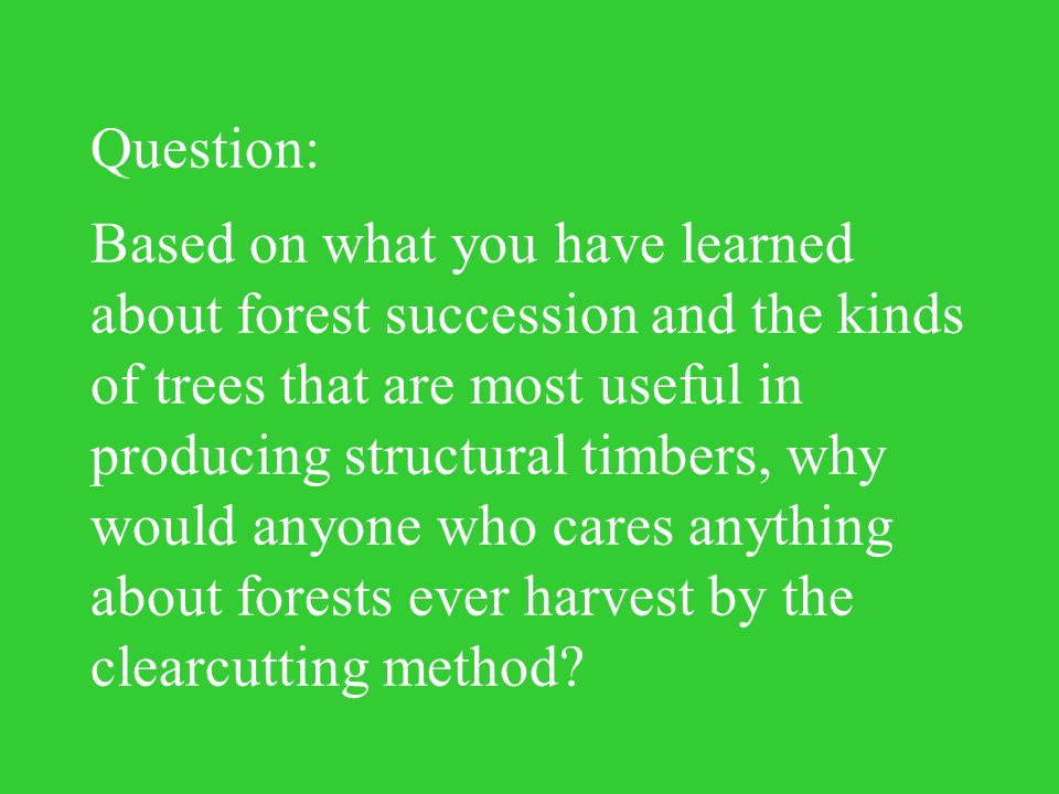 Question: Based on what you have learned about forest succession and the kinds of trees that are most useful in producing structural timbers, why would anyone who cares anything about forests ever harvest by the clearcutting method