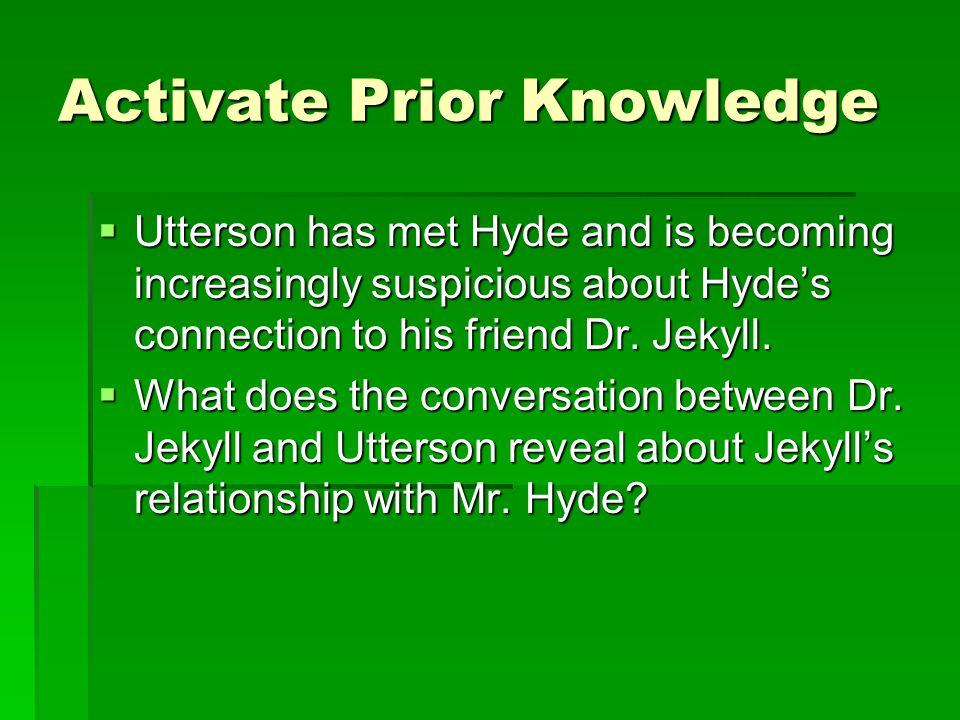 Activate Prior Knowledge  Utterson has met Hyde and is becoming increasingly suspicious about Hyde's connection to his friend Dr.
