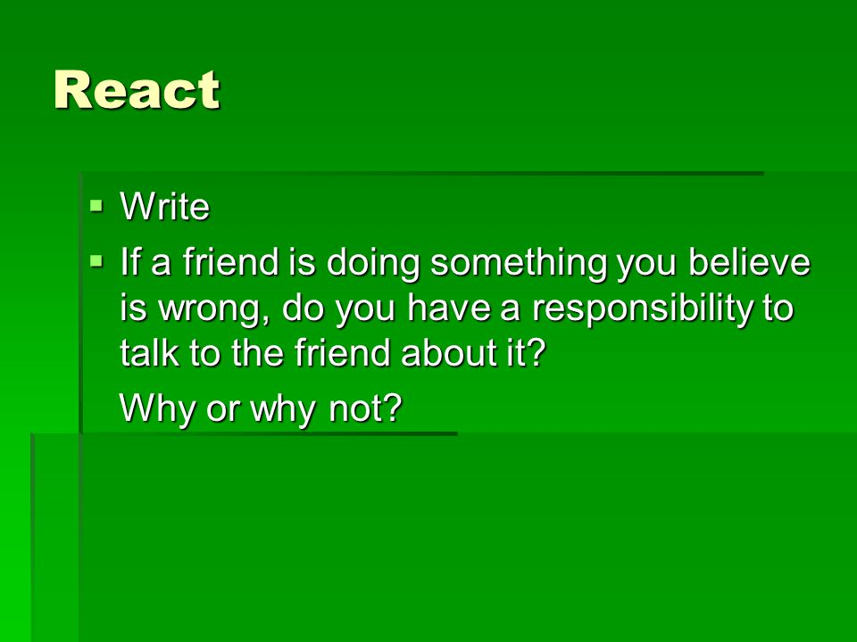 React  Write  If a friend is doing something you believe is wrong, do you have a responsibility to talk to the friend about it.