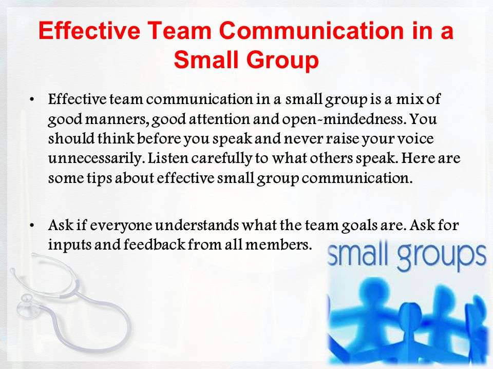 Effective Team Communication in a Small Group Effective team communication in a small group is a mix of good manners, good attention and open-mindedness.