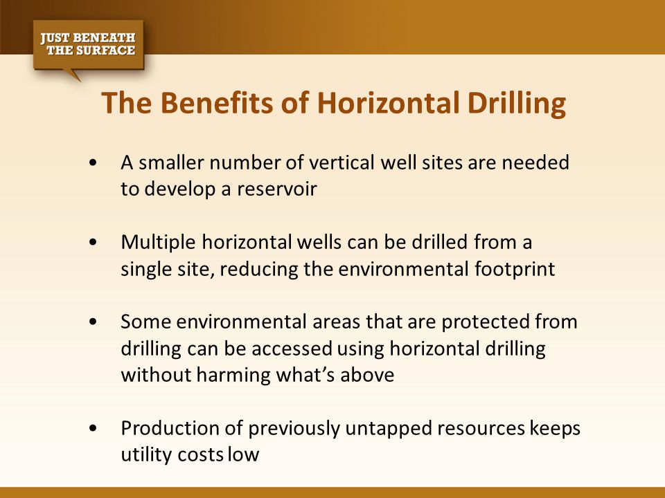 The Benefits of Horizontal Drilling A smaller number of vertical well sites are needed to develop a reservoir Multiple horizontal wells can be drilled from a single site, reducing the environmental footprint Some environmental areas that are protected from drilling can be accessed using horizontal drilling without harming what's above Production of previously untapped resources keeps utility costs low