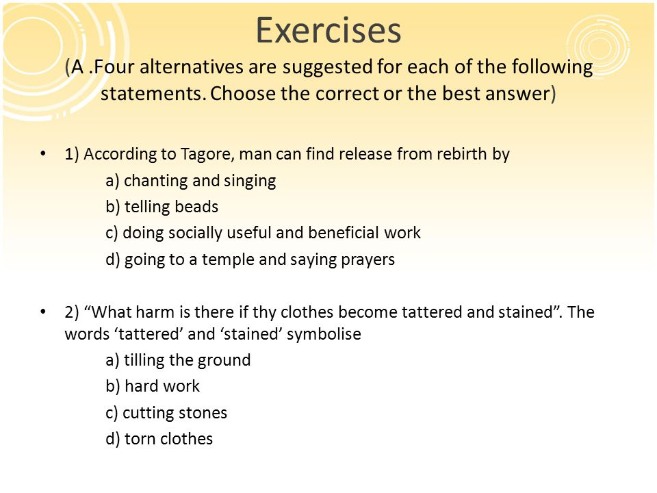Exercises (Answer the following questions in a word, phrase or sentence) 1) What does Tagore ask us to stop doing.