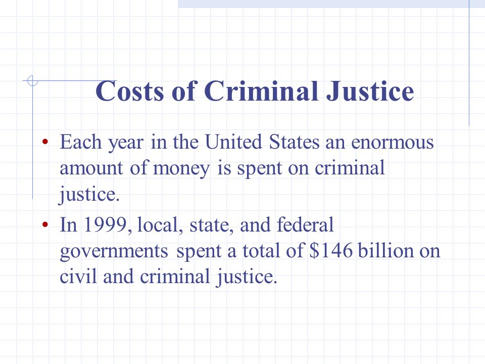 Costs of Criminal Justice Each year in the United States an enormous amount of money is spent on criminal justice.