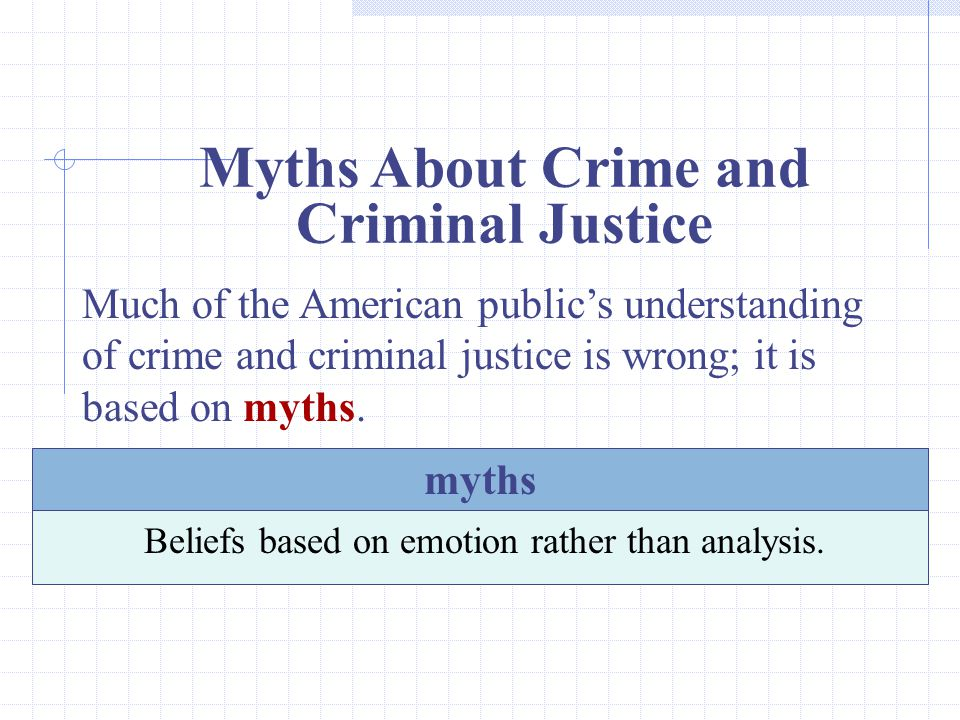 Myths About Crime and Criminal Justice Much of the American public's understanding of crime and criminal justice is wrong; it is based on myths.