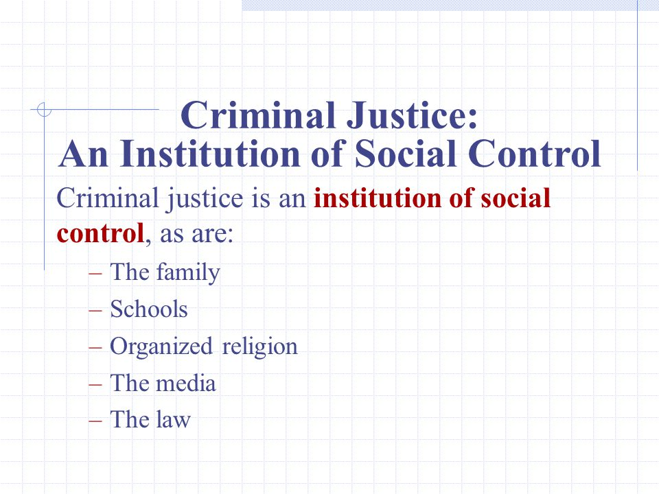 Criminal Justice: An Institution of Social Control Criminal justice is an institution of social control, as are: –The family –Schools –Organized religion –The media –The law
