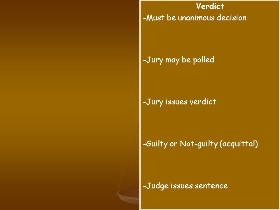 Verdict -Must be unanimous decision -Jury may be polled -Jury issues verdict -Guilty or Not-guilty (acquittal) -Judge issues sentence
