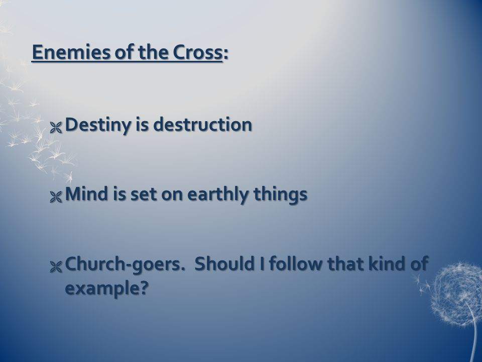 Enemies of the Cross:  Destiny is destruction  Mind is set on earthly things  Church-goers.