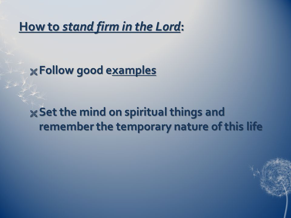 How to stand firm in the Lord:  Follow good examples  Set the mind on spiritual things and remember the temporary nature of this life