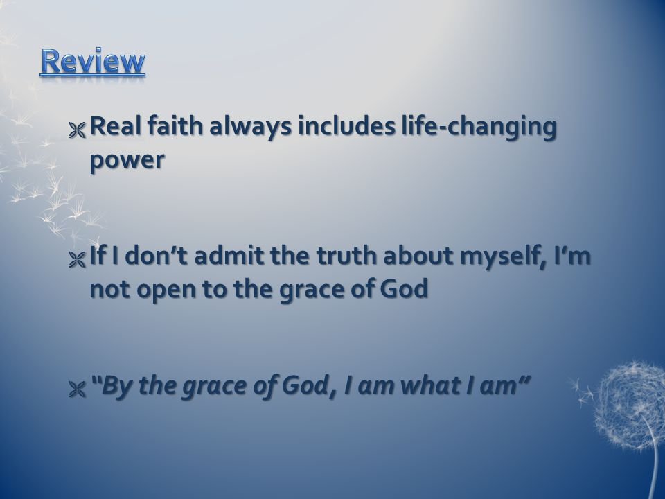  Real faith always includes life-changing power  If I don't admit the truth about myself, I'm not open to the grace of God  By the grace of God, I am what I am
