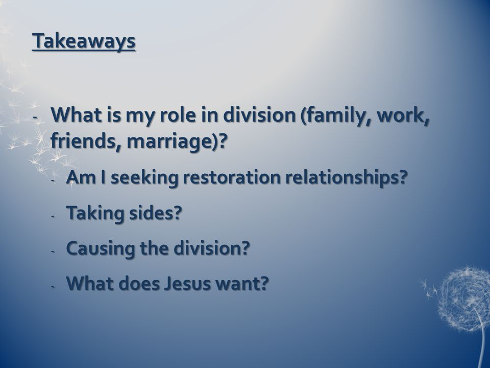 Takeaways - What is my role in division (family, work, friends, marriage).