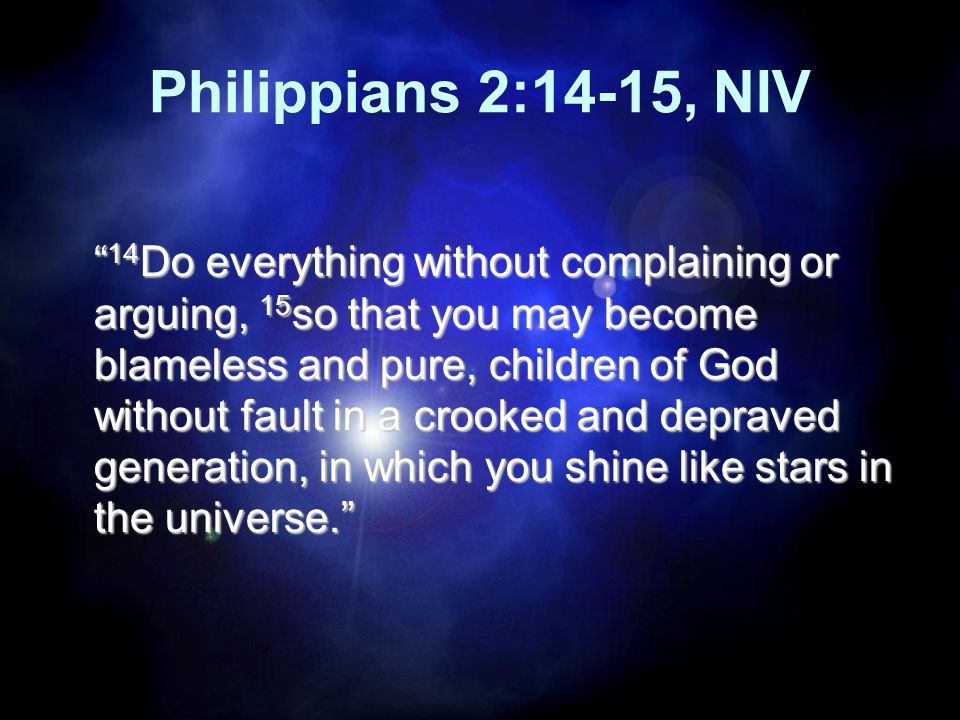 Philippians 2:14-15, NIV 14 Do everything without complaining or arguing, 15 so that you may become blameless and pure, children of God without fault in a crooked and depraved generation, in which you shine like stars in the universe.