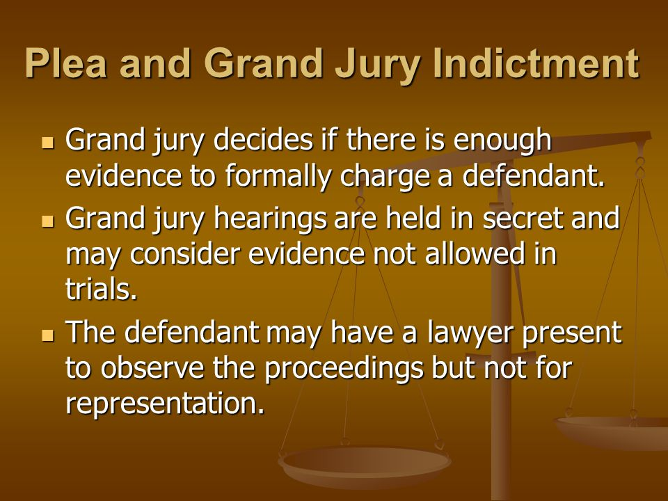 Plea and Grand Jury Indictment Grand jury decides if there is enough evidence to formally charge a defendant.