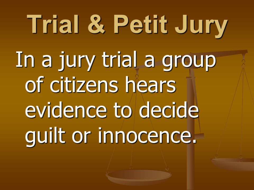 Trial & Petit Jury In a jury trial a group of citizens hears evidence to decide guilt or innocence.