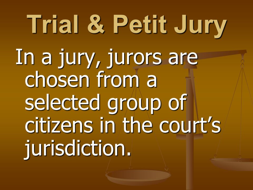 Trial & Petit Jury In a jury, jurors are chosen from a selected group of citizens in the court's jurisdiction.