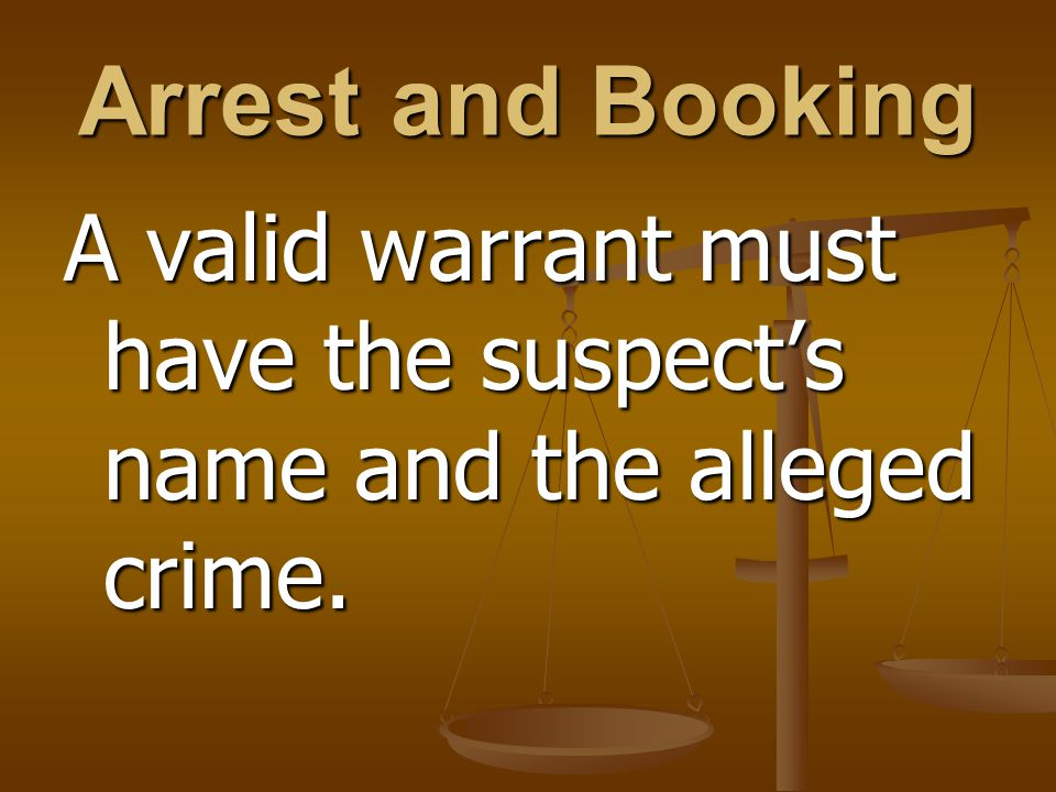 Arrest and Booking A valid warrant must have the suspect's name and the alleged crime.