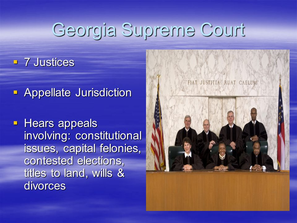 Georgia Supreme Court  7 Justices  Appellate Jurisdiction  Hears appeals involving: constitutional issues, capital felonies, contested elections, titles to land, wills & divorces