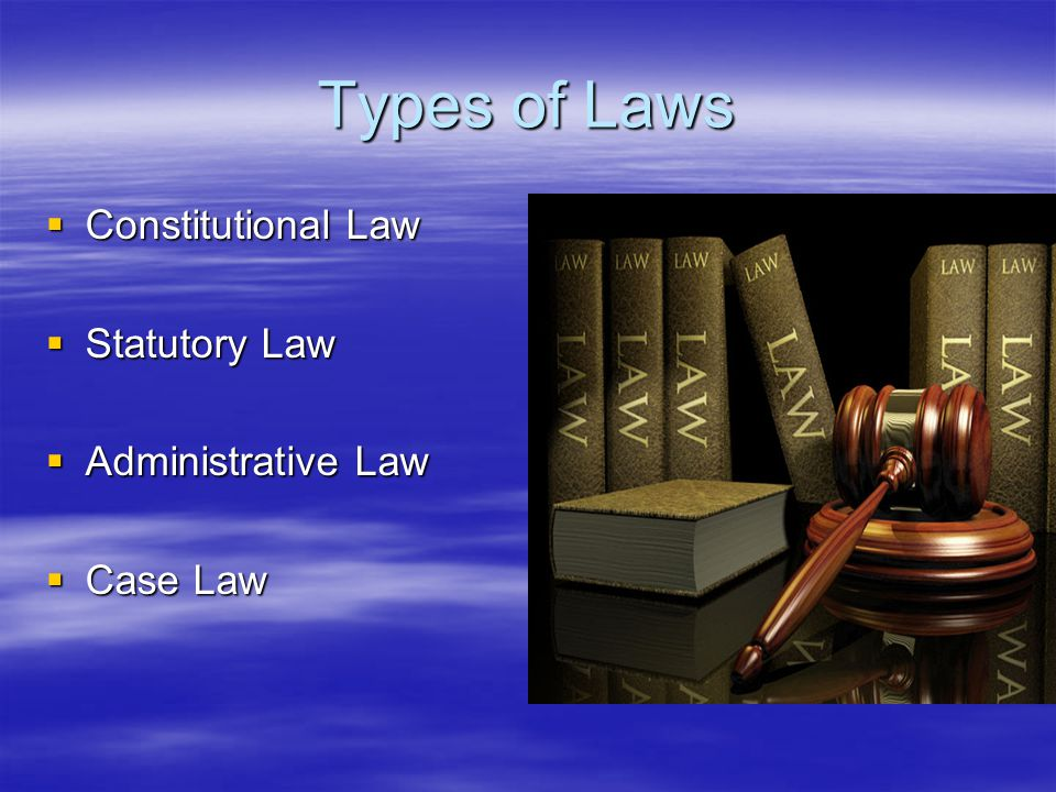 Types of Laws  Constitutional Law  Statutory Law  Administrative Law  Case Law