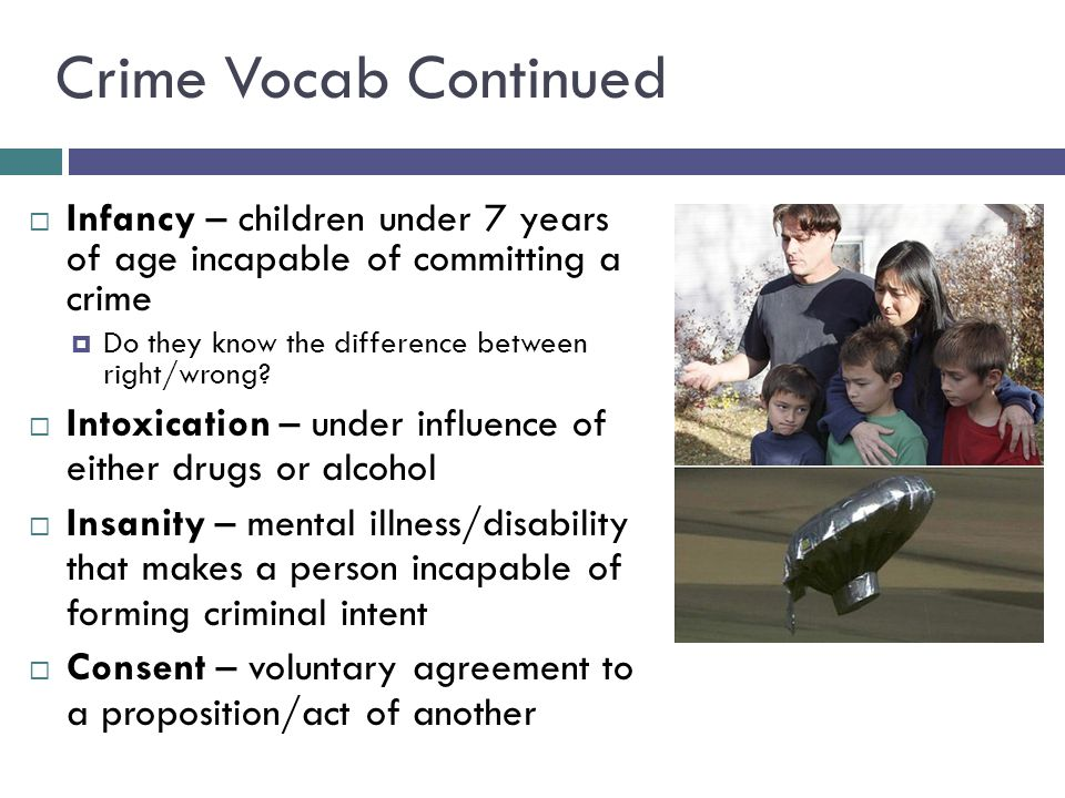 Crime Vocab Continued  Infancy – children under 7 years of age incapable of committing a crime  Do they know the difference between right/wrong.