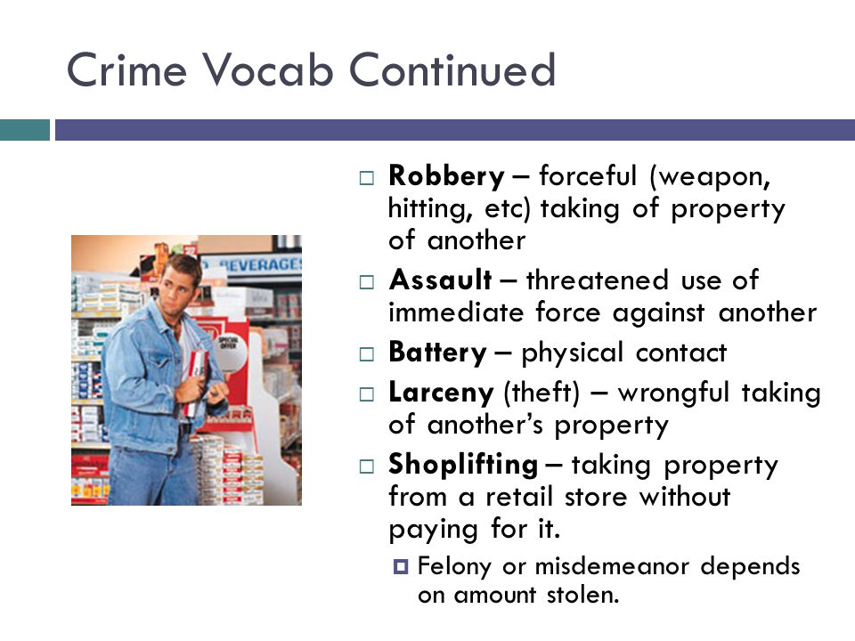 Crime Vocab Continued  Robbery – forceful (weapon, hitting, etc) taking of property of another  Assault – threatened use of immediate force against another  Battery – physical contact  Larceny (theft) – wrongful taking of another's property  Shoplifting – taking property from a retail store without paying for it.