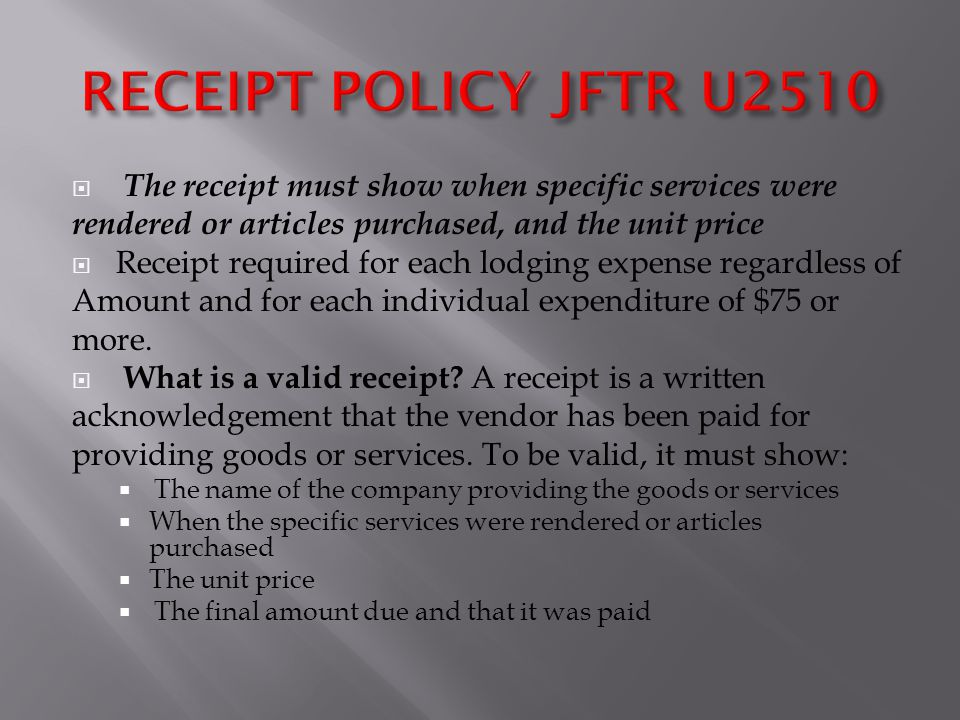  The receipt must show when specific services were rendered or articles purchased, and the unit price  Receipt required for each lodging expense regardless of Amount and for each individual expenditure of $75 or more.