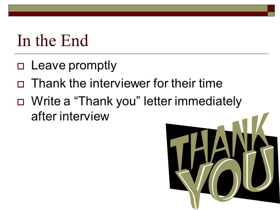 In the End  Leave promptly  Thank the interviewer for their time  Write a Thank you letter immediately after interview