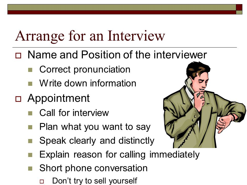 Arrange for an Interview  Name and Position of the interviewer Correct pronunciation Write down information  Appointment Call for interview Plan what you want to say Speak clearly and distinctly Explain reason for calling immediately Short phone conversation  Don't try to sell yourself