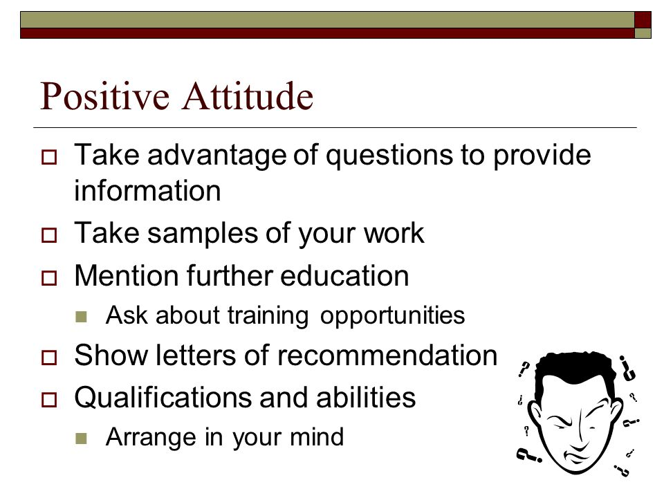 Positive Attitude  Take advantage of questions to provide information  Take samples of your work  Mention further education Ask about training opportunities  Show letters of recommendation  Qualifications and abilities Arrange in your mind