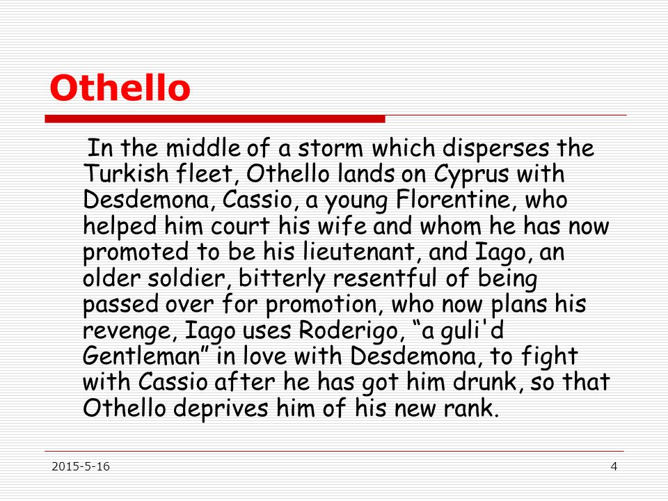 Othello In the middle of a storm which disperses the Turkish fleet, Othello lands on Cyprus with Desdemona, Cassio, a young Florentine, who helped him court his wife and whom he has now promoted to be his lieutenant, and Iago, an older soldier, bitterly resentful of being passed over for promotion, who now plans his revenge, Iago uses Roderigo, a guli d Gentleman in love with Desdemona, to fight with Cassio after he has got him drunk, so that Othello deprives him of his new rank.
