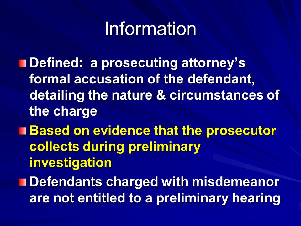 Information Defined: a prosecuting attorney's formal accusation of the defendant, detailing the nature & circumstances of the charge Based on evidence that the prosecutor collects during preliminary investigation Defendants charged with misdemeanor are not entitled to a preliminary hearing