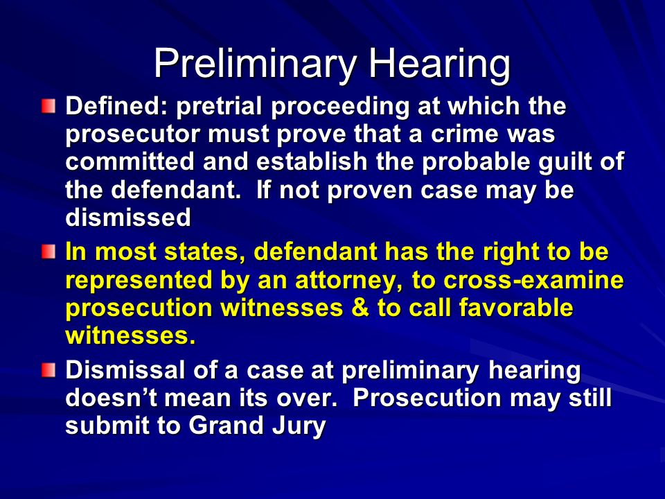 Preliminary Hearing Defined: pretrial proceeding at which the prosecutor must prove that a crime was committed and establish the probable guilt of the defendant.