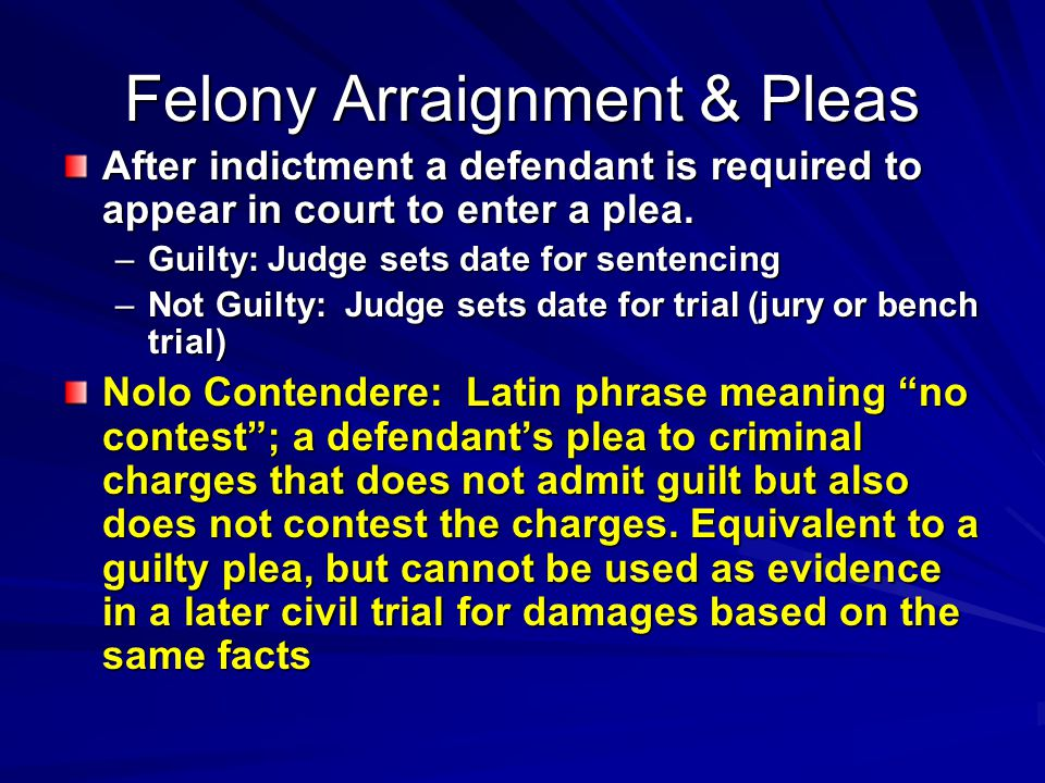 Felony Arraignment & Pleas After indictment a defendant is required to appear in court to enter a plea.