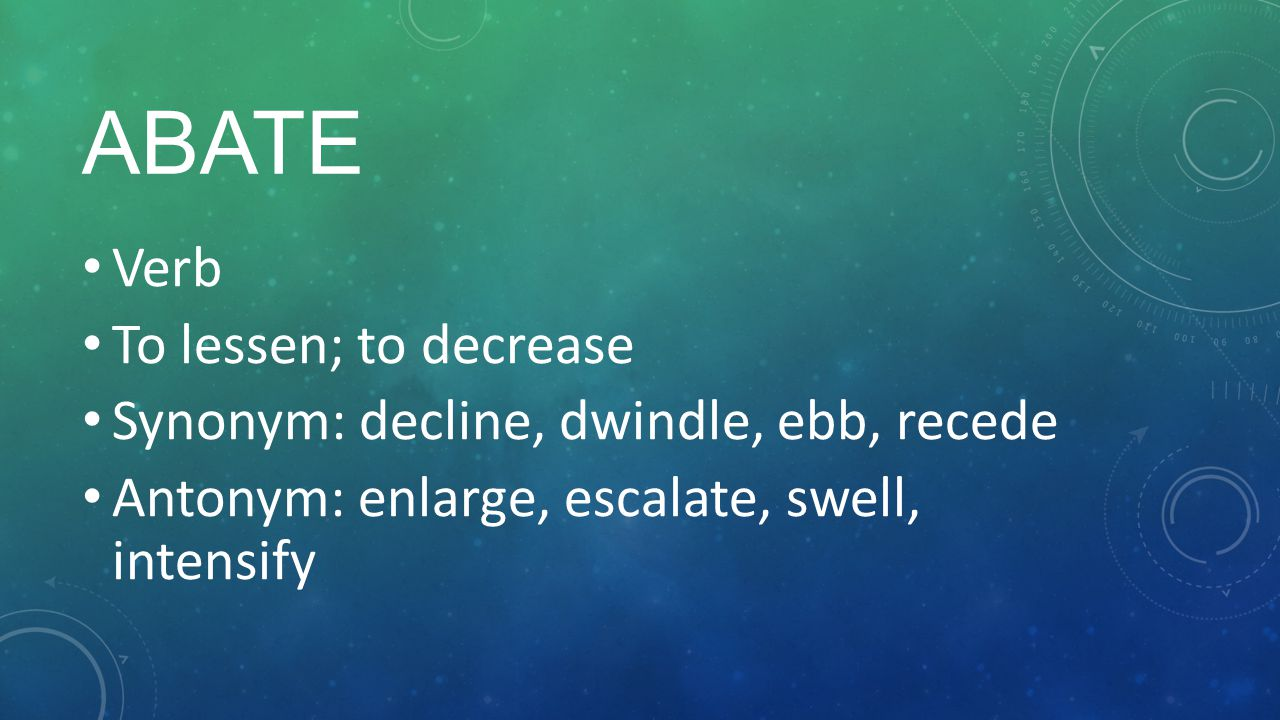 2 ABATE Verb To Lessen; To Decrease Synonym: Decline, Dwindle, Ebb, Recede  Antonym: Enlarge, Escalate, Swell, Intensify