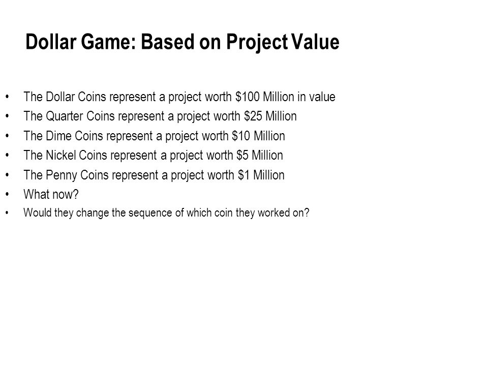 Dollar Game: Based on Project Value The Dollar Coins represent a project worth $100 Million in value The Quarter Coins represent a project worth $25 Million The Dime Coins represent a project worth $10 Million The Nickel Coins represent a project worth $5 Million The Penny Coins represent a project worth $1 Million What now.