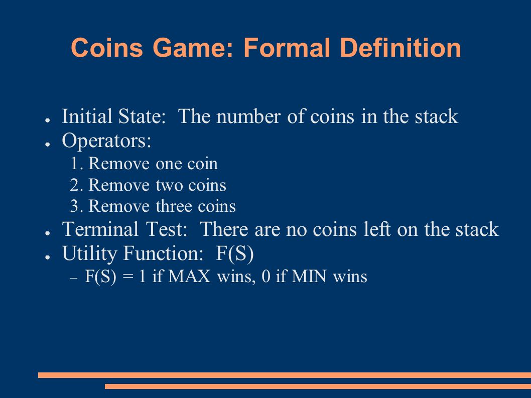Coins Game: Formal Definition ● Initial State: The number of coins in the stack ● Operators: 1.