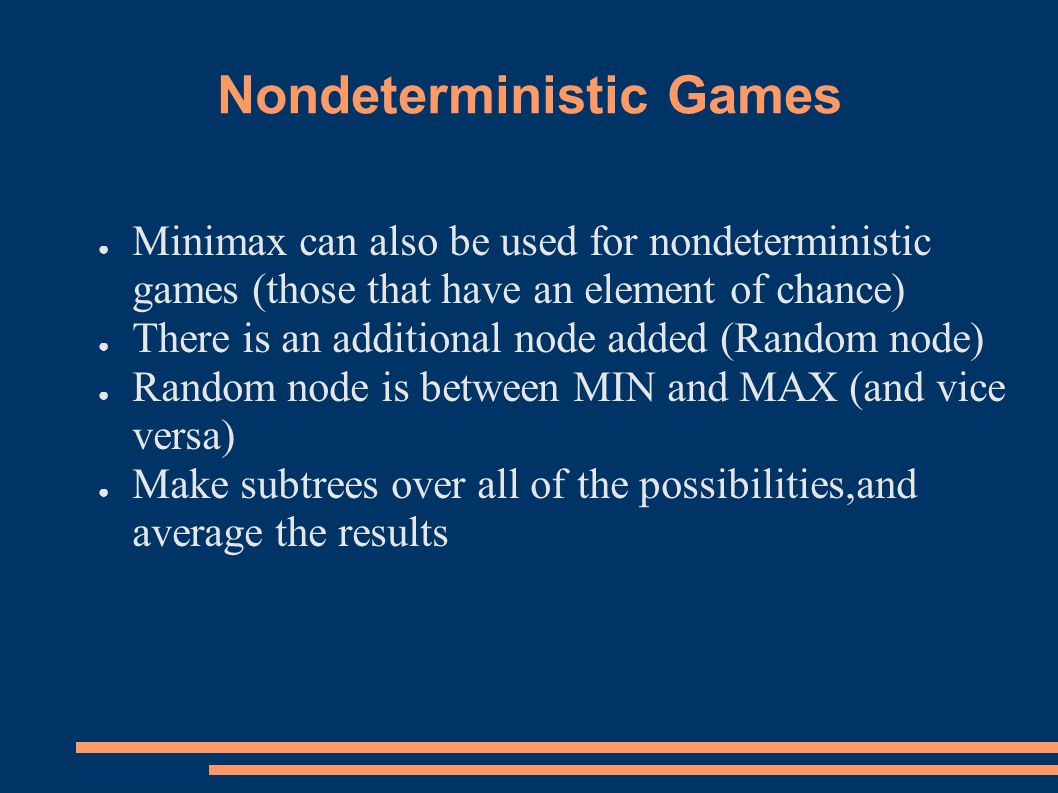 Nondeterministic Games ● Minimax can also be used for nondeterministic games (those that have an element of chance) ● There is an additional node added (Random node) ● Random node is between MIN and MAX (and vice versa) ● Make subtrees over all of the possibilities,and average the results