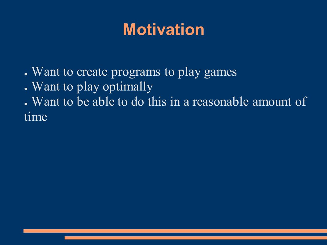 Motivation ● Want to create programs to play games ● Want to play optimally ● Want to be able to do this in a reasonable amount of time