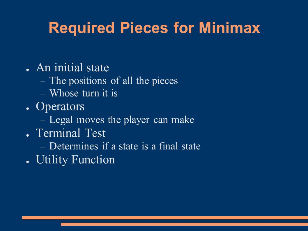 Required Pieces for Minimax ● An initial state  The positions of all the pieces  Whose turn it is ● Operators  Legal moves the player can make ● Terminal Test  Determines if a state is a final state ● Utility Function