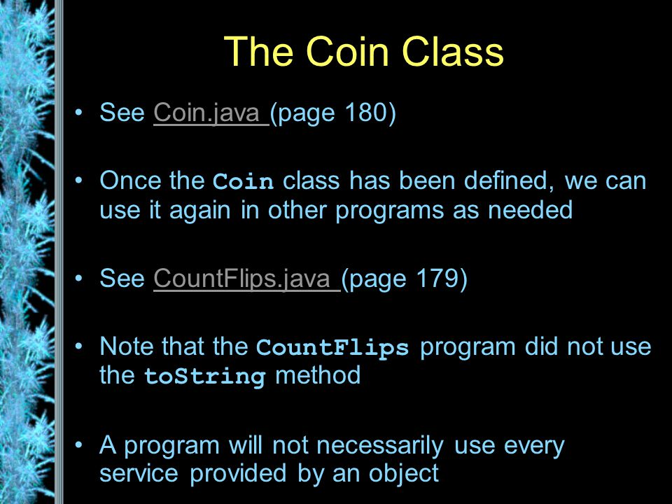 The Coin Class See Coin.java (page 180)Coin.java Once the Coin class has been defined, we can use it again in other programs as needed See CountFlips.java (page 179)CountFlips.java Note that the CountFlips program did not use the toString method A program will not necessarily use every service provided by an object