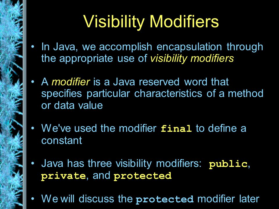 Visibility Modifiers In Java, we accomplish encapsulation through the appropriate use of visibility modifiers A modifier is a Java reserved word that specifies particular characteristics of a method or data value We ve used the modifier final to define a constant Java has three visibility modifiers: public, private, and protected We will discuss the protected modifier later