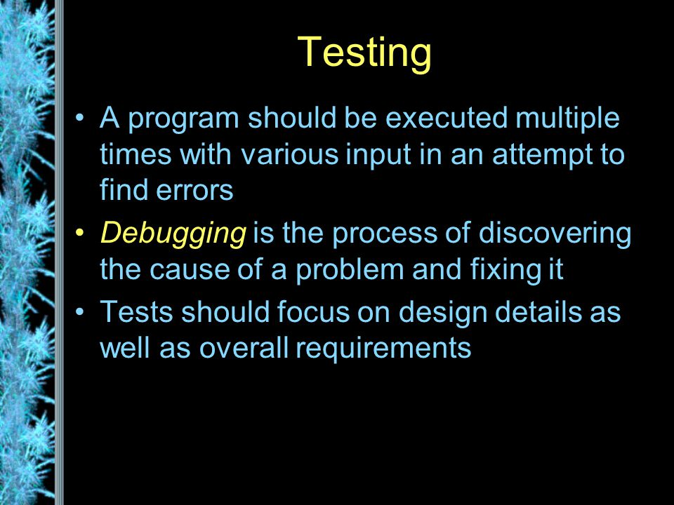 Testing A program should be executed multiple times with various input in an attempt to find errors Debugging is the process of discovering the cause of a problem and fixing it Tests should focus on design details as well as overall requirements