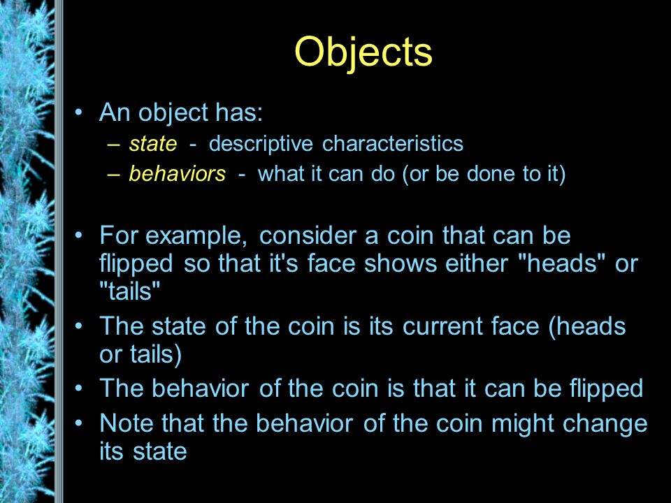 Objects An object has: –state - descriptive characteristics –behaviors - what it can do (or be done to it) For example, consider a coin that can be flipped so that it s face shows either heads or tails The state of the coin is its current face (heads or tails) The behavior of the coin is that it can be flipped Note that the behavior of the coin might change its state