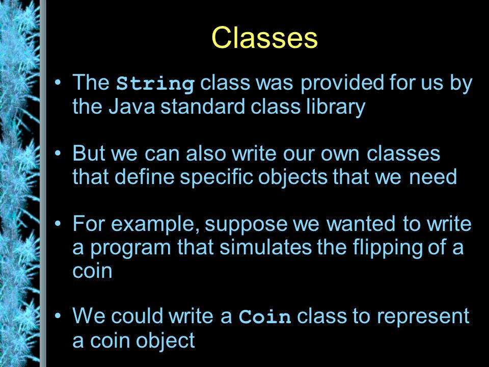Classes The String class was provided for us by the Java standard class library But we can also write our own classes that define specific objects that we need For example, suppose we wanted to write a program that simulates the flipping of a coin We could write a Coin class to represent a coin object