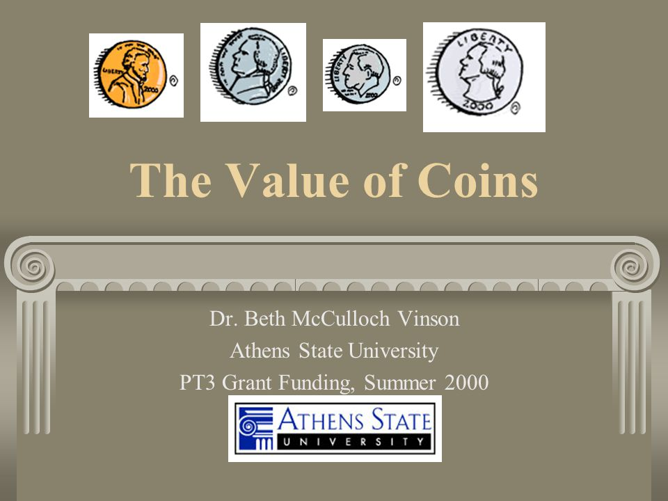 The Value of Coins Dr. Beth McCulloch Vinson Athens State University PT3 Grant Funding, Summer 2000