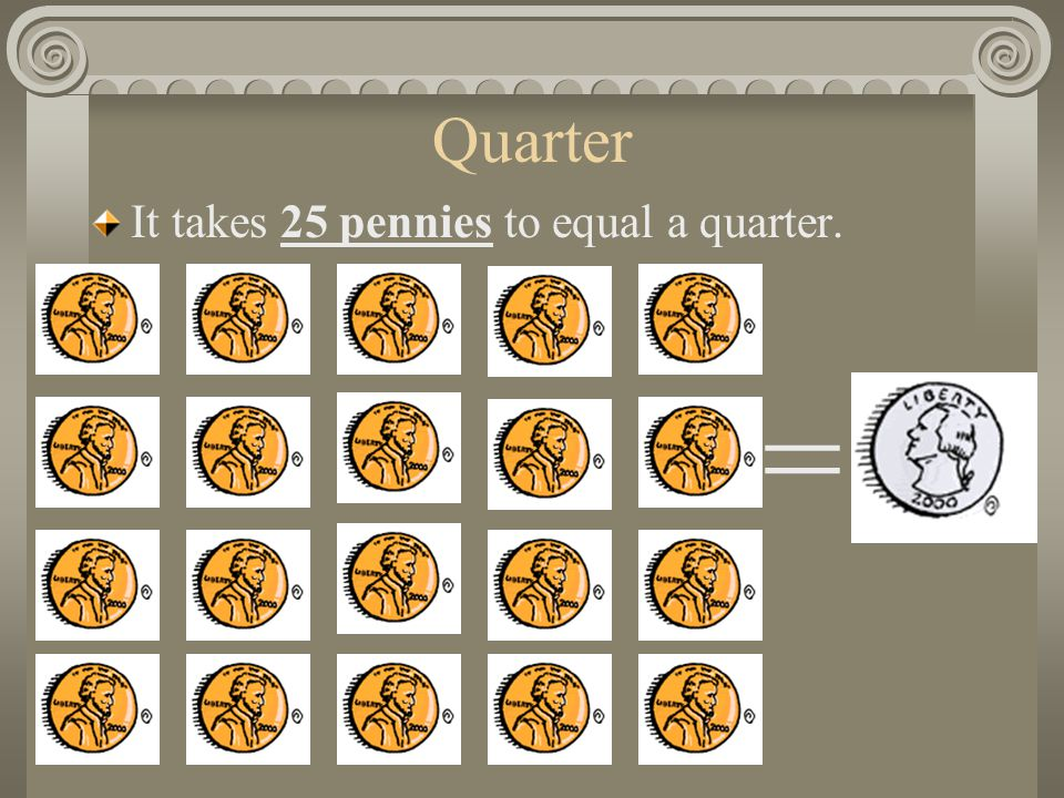Quarter It takes 25 pennies to equal a quarter. =