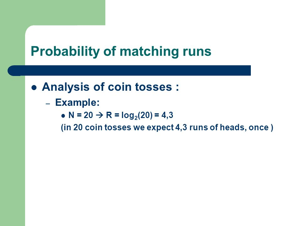 Probability of matching runs Analysis of coin tosses : – Example: N = 20  R = log 2 (20) = 4,3 (in 20 coin tosses we expect 4,3 runs of heads, once )