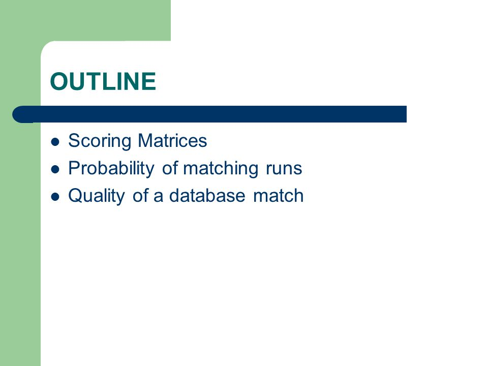 OUTLINE Scoring Matrices Probability of matching runs Quality of a database match