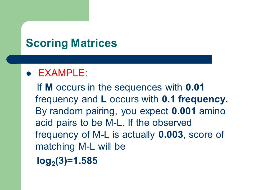 Scoring Matrices EXAMPLE: If M occurs in the sequences with 0.01 frequency and L occurs with 0.1 frequency.