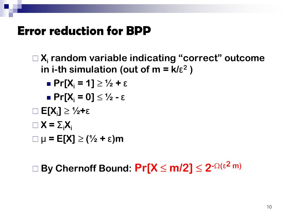 Error reduction for BPP  X i random variable indicating correct outcome in i-th simulation (out of m = k/ ε 2 ) Pr[X i = 1] ≥ ½ + ε Pr[X i = 0] ≤ ½ - ε  E[X i ] ≥ ½+ ε  X = Σ i X i  μ = E[X] ≥ (½ + ε )m  By Chernoff Bound: Pr[X ≤ m/2] ≤ 2 -  ( ε 2 m) 10